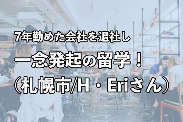 7年勤めた会社を退社し、一念発起の留学!(札幌市/H・Eriさん)